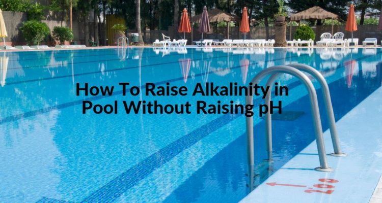 How To Raise Alkalinity in Pool Without Raising pH